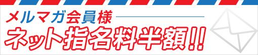 メルマガ会員様特典【ネット指名料半額】